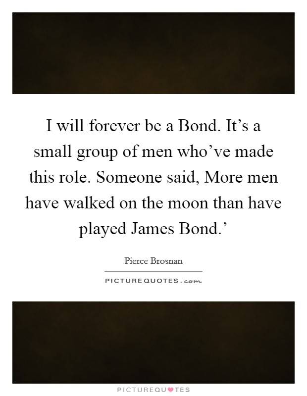 I will forever be a Bond. It's a small group of men who've made this role. Someone said, More men have walked on the moon than have played James Bond.' Picture Quote #1