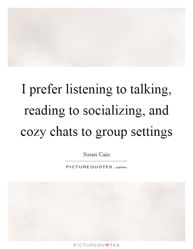 I prefer listening to talking, reading to socializing, and cozy chats to group settings Picture Quote #1