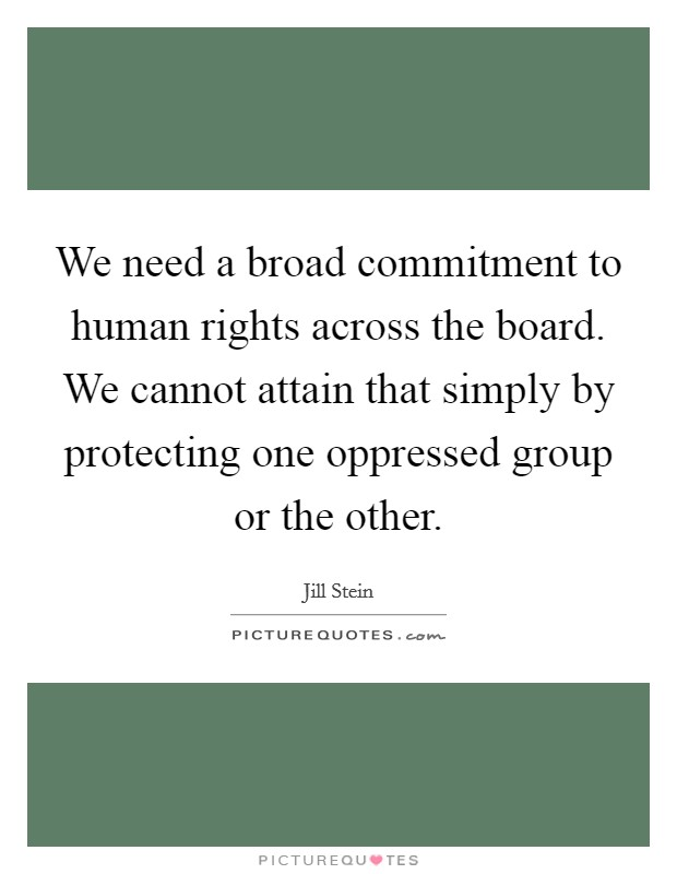 We need a broad commitment to human rights across the board. We cannot attain that simply by protecting one oppressed group or the other Picture Quote #1