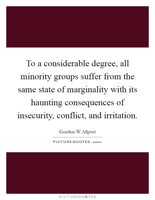 To a considerable degree, all minority groups suffer from the same state of marginality with its haunting consequences of insecurity, conflict, and irritation Picture Quote #1