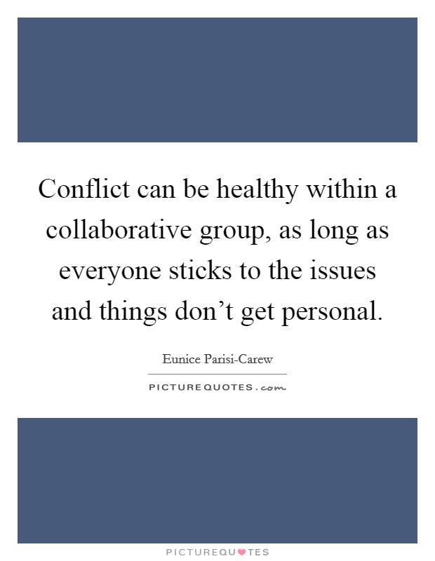 Conflict can be healthy within a collaborative group, as long as everyone sticks to the issues and things don't get personal Picture Quote #1