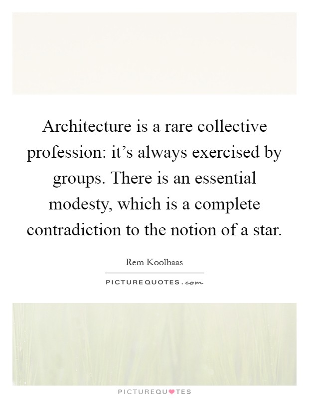 Architecture is a rare collective profession: it's always exercised by groups. There is an essential modesty, which is a complete contradiction to the notion of a star Picture Quote #1