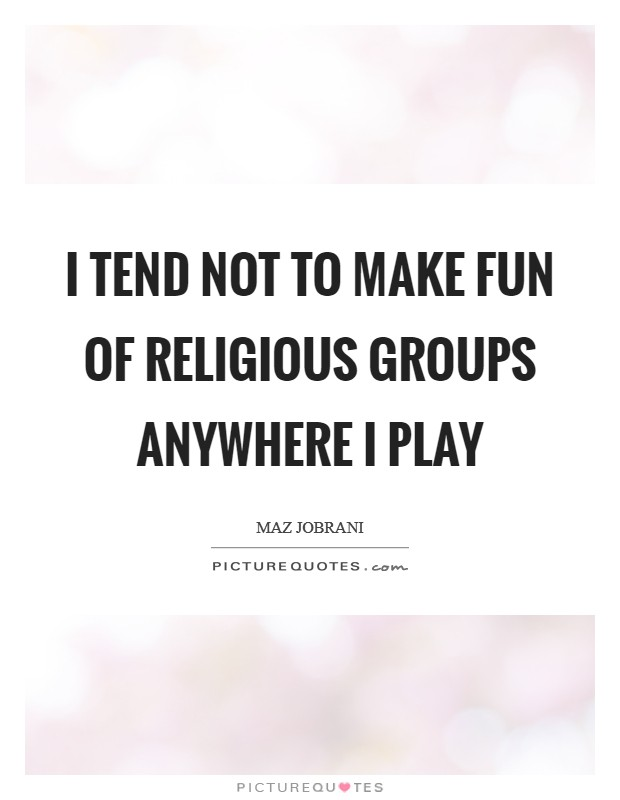 I tend not to make fun of religious groups anywhere I play Picture Quote #1