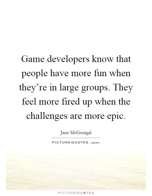 Game developers know that people have more fun when they're in large groups. They feel more fired up when the challenges are more epic Picture Quote #1