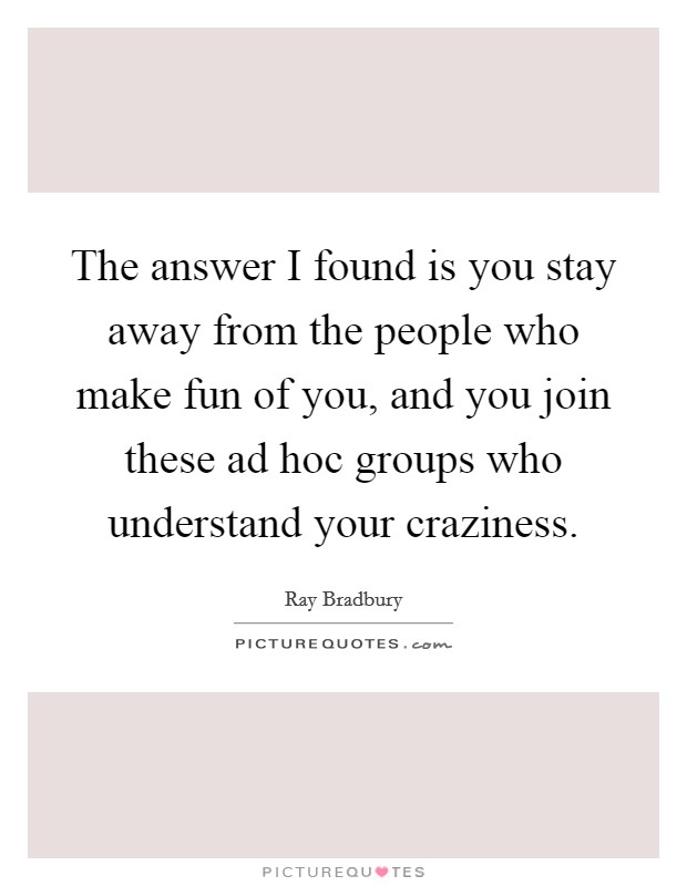 The answer I found is you stay away from the people who make fun of you, and you join these ad hoc groups who understand your craziness Picture Quote #1