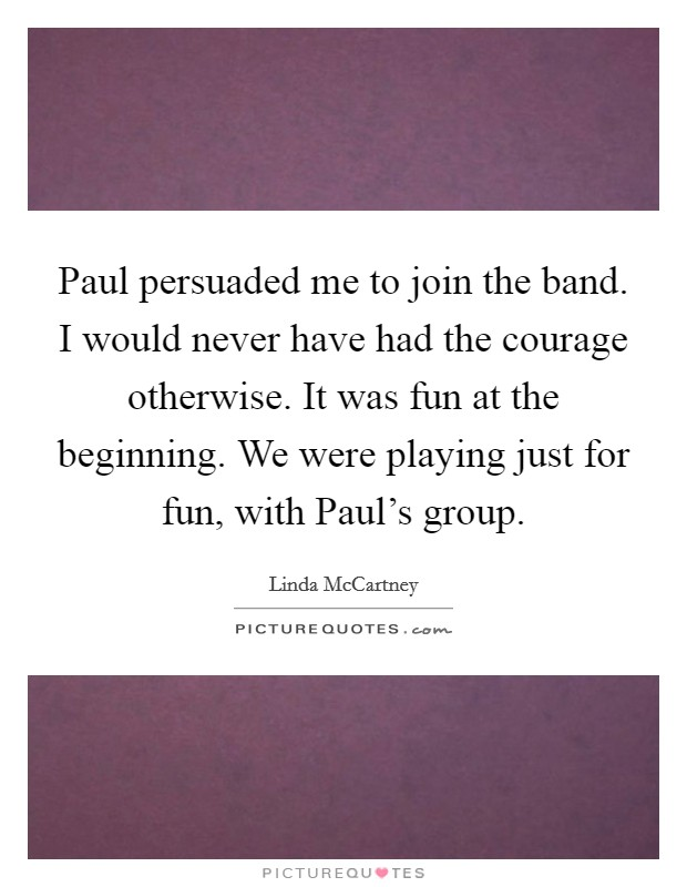 Paul persuaded me to join the band. I would never have had the courage otherwise. It was fun at the beginning. We were playing just for fun, with Paul's group Picture Quote #1