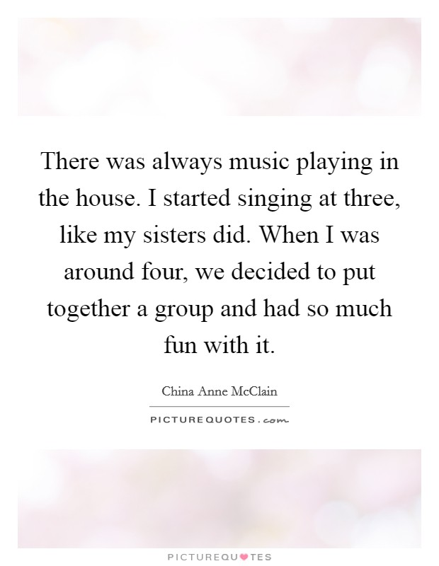 There was always music playing in the house. I started singing at three, like my sisters did. When I was around four, we decided to put together a group and had so much fun with it Picture Quote #1