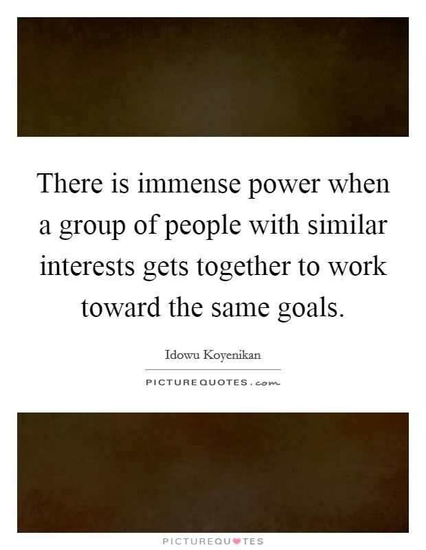 There is immense power when a group of people with similar interests gets together to work toward the same goals. Picture Quote #1