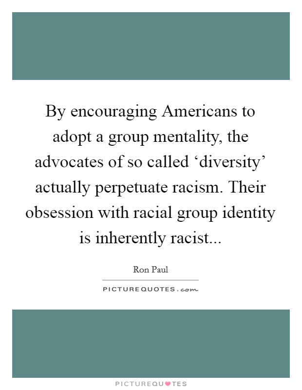 By encouraging Americans to adopt a group mentality, the advocates of so called 'diversity' actually perpetuate racism. Their obsession with racial group identity is inherently racist Picture Quote #1