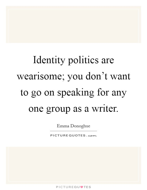 Identity politics are wearisome; you don't want to go on speaking for any one group as a writer Picture Quote #1