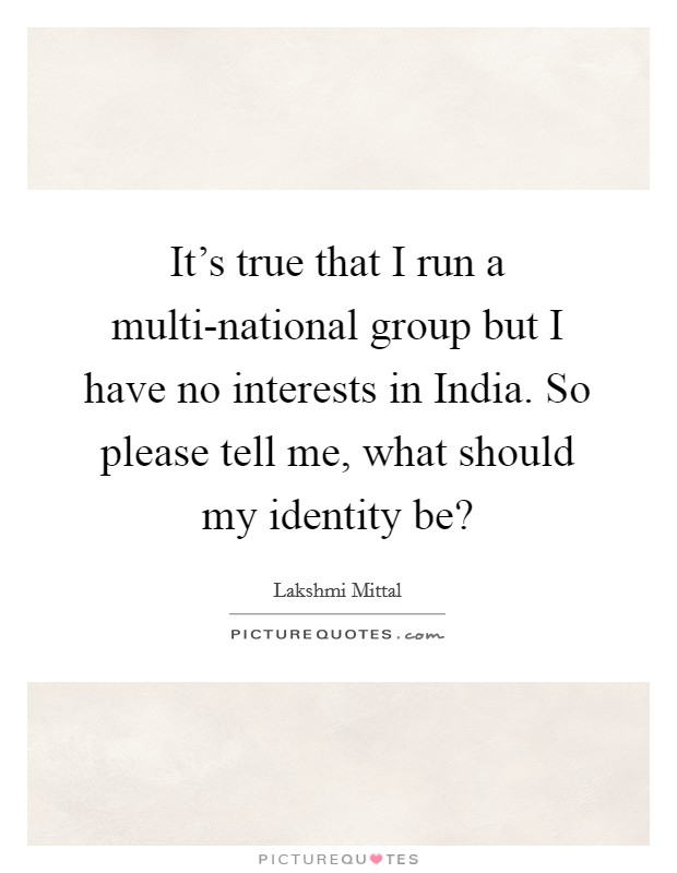 It's true that I run a multi-national group but I have no interests in India. So please tell me, what should my identity be? Picture Quote #1
