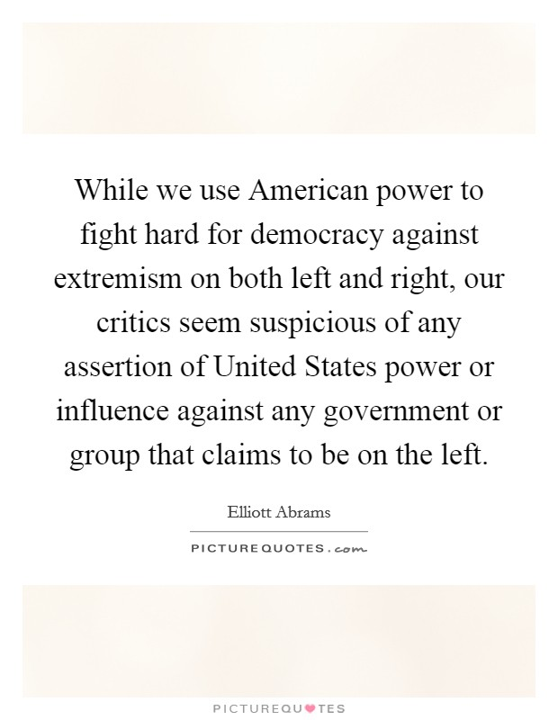 While we use American power to fight hard for democracy against extremism on both left and right, our critics seem suspicious of any assertion of United States power or influence against any government or group that claims to be on the left Picture Quote #1