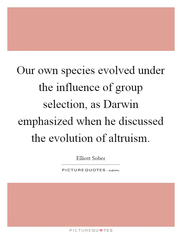 Our own species evolved under the influence of group selection, as Darwin emphasized when he discussed the evolution of altruism Picture Quote #1