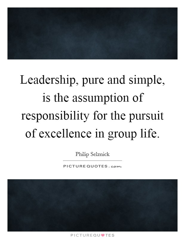 Leadership, pure and simple, is the assumption of responsibility for the pursuit of excellence in group life Picture Quote #1