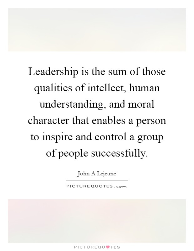 Leadership is the sum of those qualities of intellect, human understanding, and moral character that enables a person to inspire and control a group of people successfully Picture Quote #1