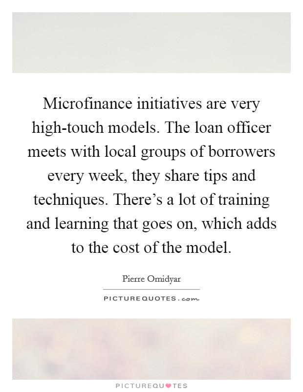 Microfinance initiatives are very high-touch models. The loan officer meets with local groups of borrowers every week, they share tips and techniques. There's a lot of training and learning that goes on, which adds to the cost of the model Picture Quote #1
