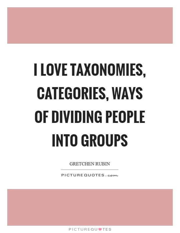 I love taxonomies, categories, ways of dividing people into groups Picture Quote #1