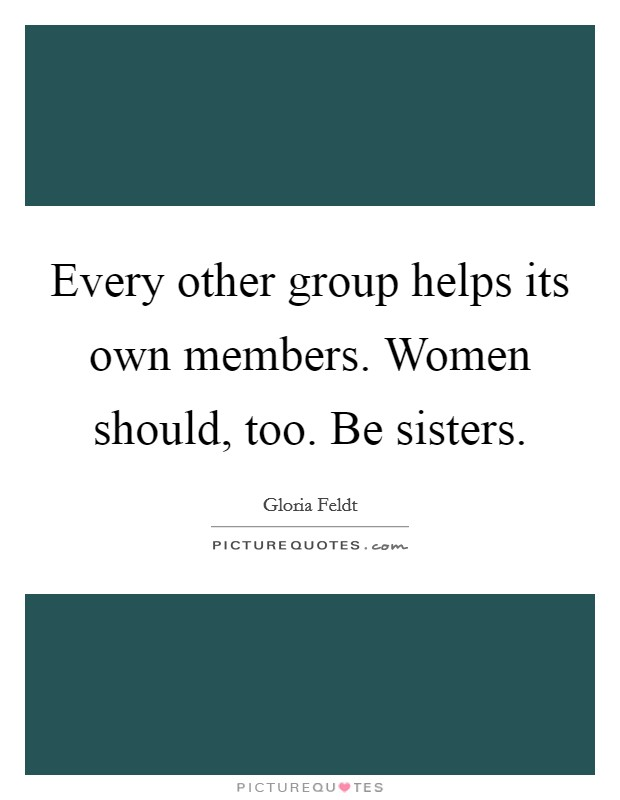 Every other group helps its own members. Women should, too. Be sisters. Picture Quote #1