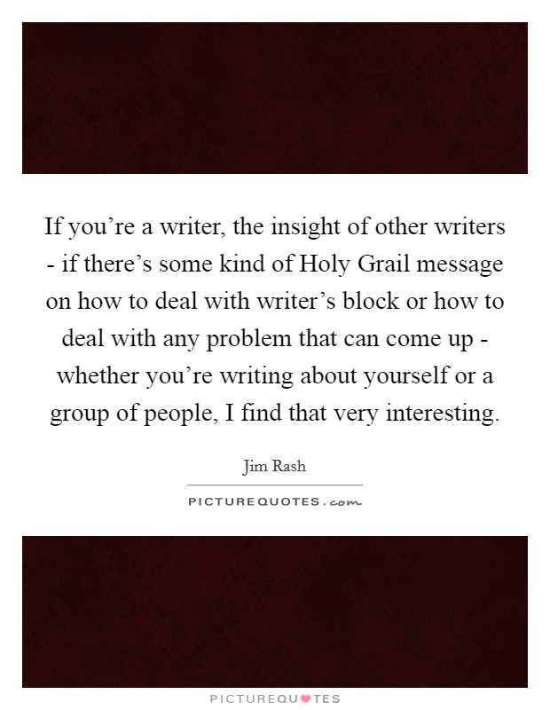 If you're a writer, the insight of other writers - if there's some kind of Holy Grail message on how to deal with writer's block or how to deal with any problem that can come up - whether you're writing about yourself or a group of people, I find that very interesting Picture Quote #1
