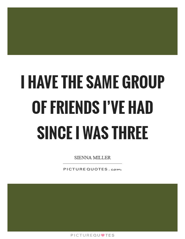 I have the same group of friends I've had since I was three Picture Quote #1