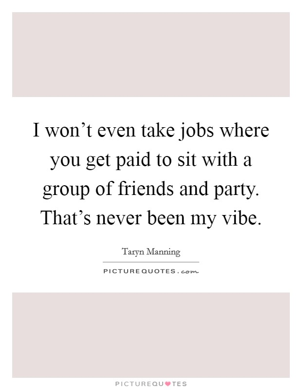 I won't even take jobs where you get paid to sit with a group of friends and party. That's never been my vibe Picture Quote #1
