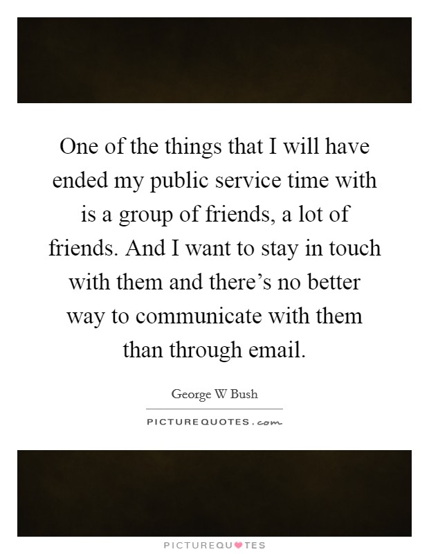 One of the things that I will have ended my public service time with is a group of friends, a lot of friends. And I want to stay in touch with them and there's no better way to communicate with them than through email Picture Quote #1