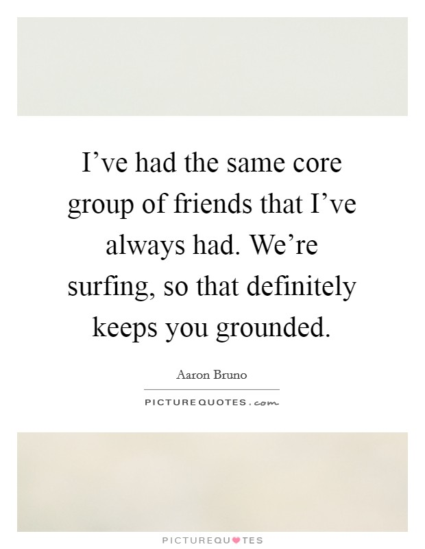 I've had the same core group of friends that I've always had. We're surfing, so that definitely keeps you grounded. Picture Quote #1