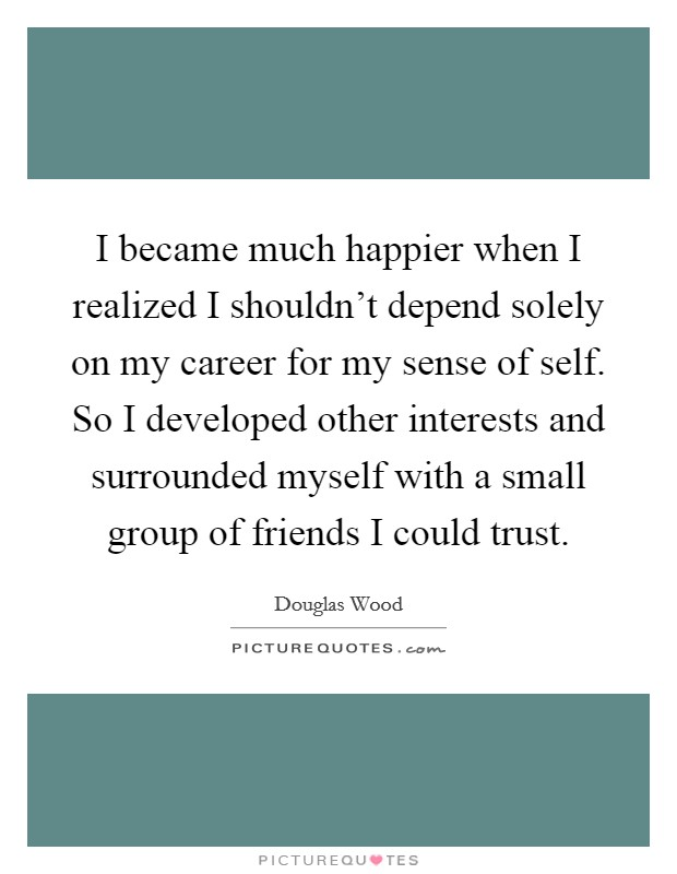 I became much happier when I realized I shouldn't depend solely on my career for my sense of self. So I developed other interests and surrounded myself with a small group of friends I could trust. Picture Quote #1