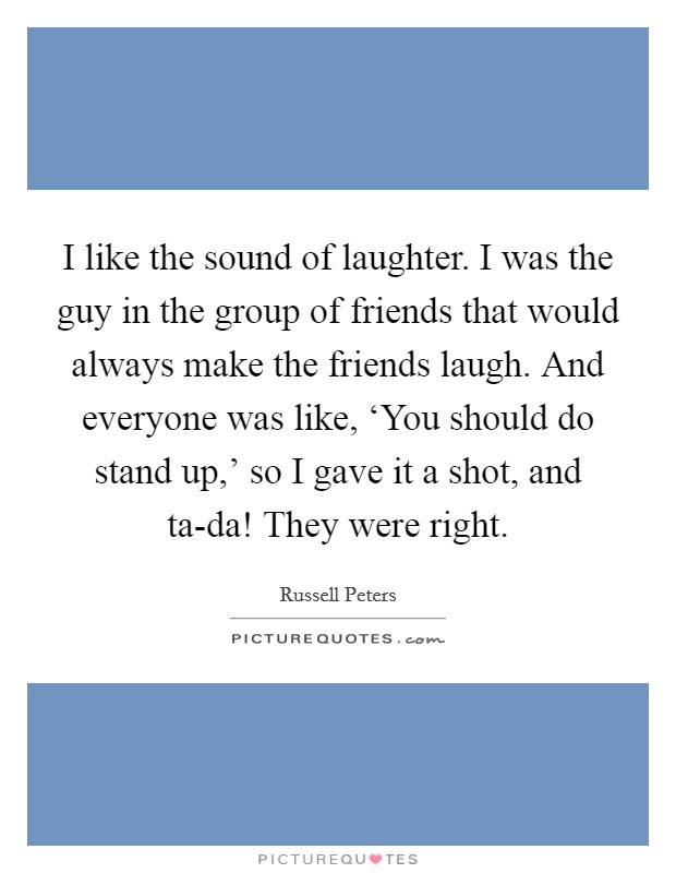 I like the sound of laughter. I was the guy in the group of friends that would always make the friends laugh. And everyone was like, 'You should do stand up,' so I gave it a shot, and ta-da! They were right Picture Quote #1