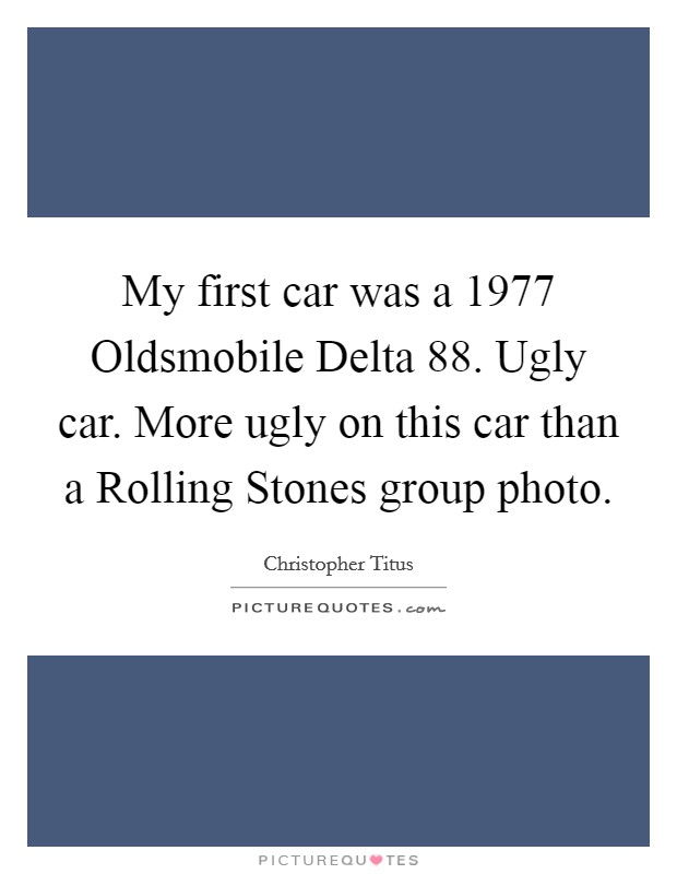 My first car was a 1977 Oldsmobile Delta 88. Ugly car. More ugly on this car than a Rolling Stones group photo Picture Quote #1