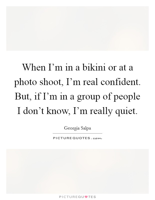 When I'm in a bikini or at a photo shoot, I'm real confident. But, if I'm in a group of people I don't know, I'm really quiet Picture Quote #1