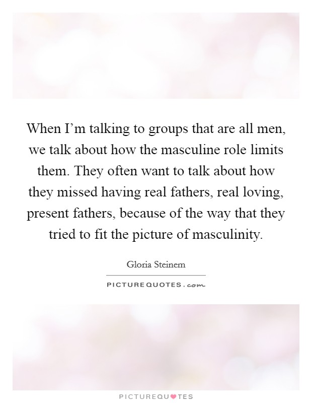 When I'm talking to groups that are all men, we talk about how the masculine role limits them. They often want to talk about how they missed having real fathers, real loving, present fathers, because of the way that they tried to fit the picture of masculinity Picture Quote #1