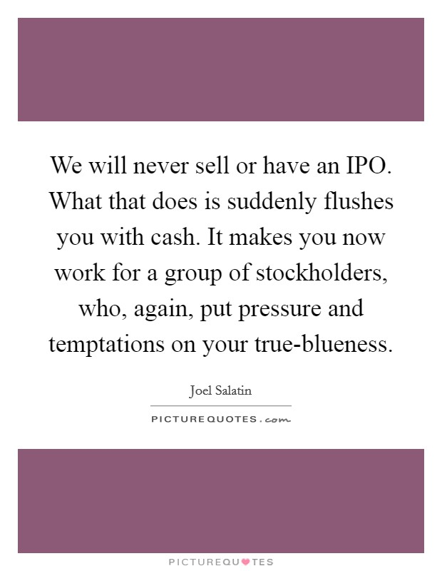 We will never sell or have an IPO. What that does is suddenly flushes you with cash. It makes you now work for a group of stockholders, who, again, put pressure and temptations on your true-blueness Picture Quote #1