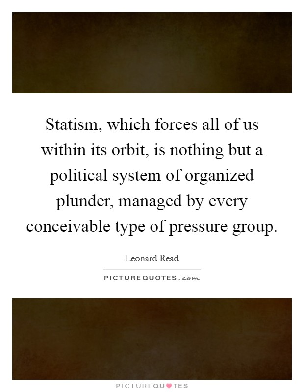 Statism, which forces all of us within its orbit, is nothing but a political system of organized plunder, managed by every conceivable type of pressure group Picture Quote #1