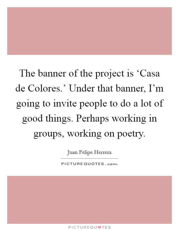 The banner of the project is 'Casa de Colores.' Under that banner, I'm going to invite people to do a lot of good things. Perhaps working in groups, working on poetry Picture Quote #1