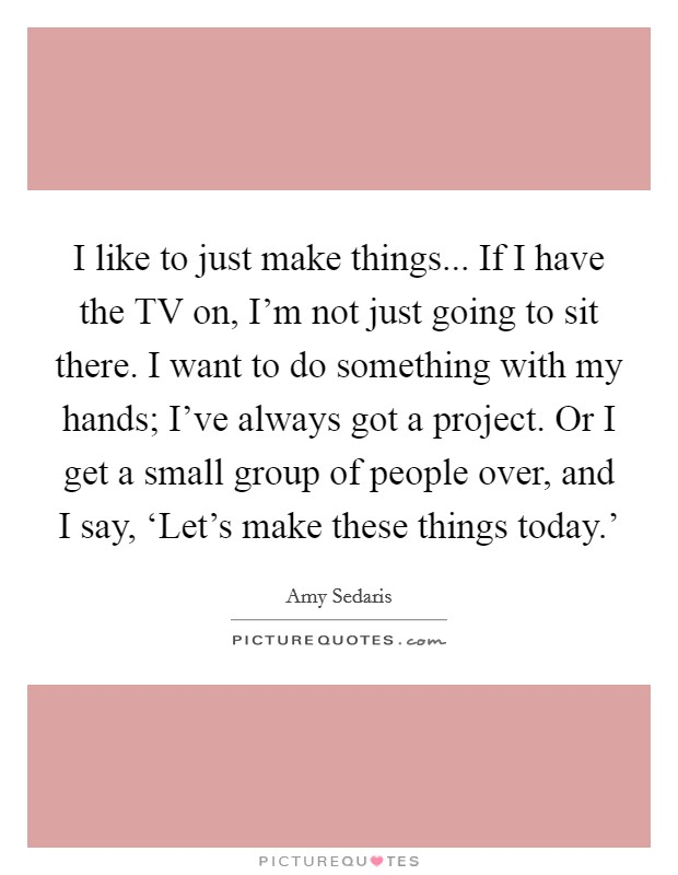 I like to just make things... If I have the TV on, I'm not just going to sit there. I want to do something with my hands; I've always got a project. Or I get a small group of people over, and I say, 'Let's make these things today.' Picture Quote #1