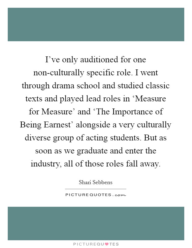 I've only auditioned for one non-culturally specific role. I went through drama school and studied classic texts and played lead roles in 'Measure for Measure' and 'The Importance of Being Earnest' alongside a very culturally diverse group of acting students. But as soon as we graduate and enter the industry, all of those roles fall away Picture Quote #1