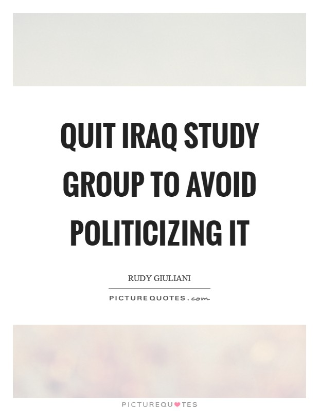 Quit Iraq Study Group to avoid politicizing it Picture Quote #1