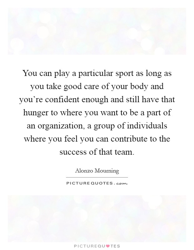 You can play a particular sport as long as you take good care of your body and you're confident enough and still have that hunger to where you want to be a part of an organization, a group of individuals where you feel you can contribute to the success of that team Picture Quote #1