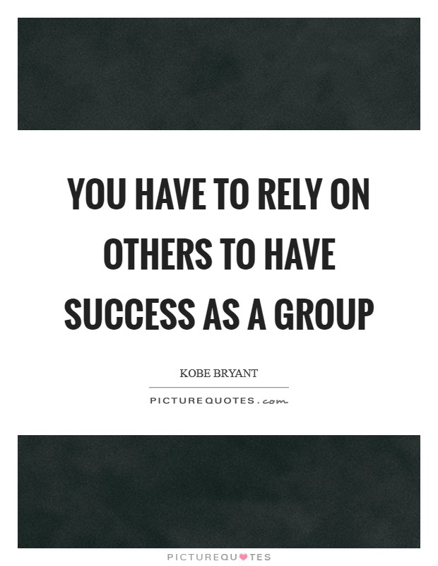 You have to rely on others to have success as a group Picture Quote #1