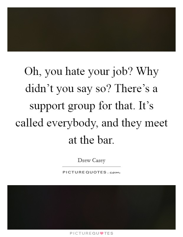 Oh, you hate your job? Why didn't you say so? There's a support group for that. It's called everybody, and they meet at the bar Picture Quote #1