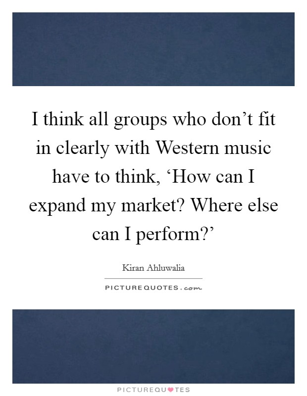I think all groups who don't fit in clearly with Western music have to think, 'How can I expand my market? Where else can I perform?' Picture Quote #1