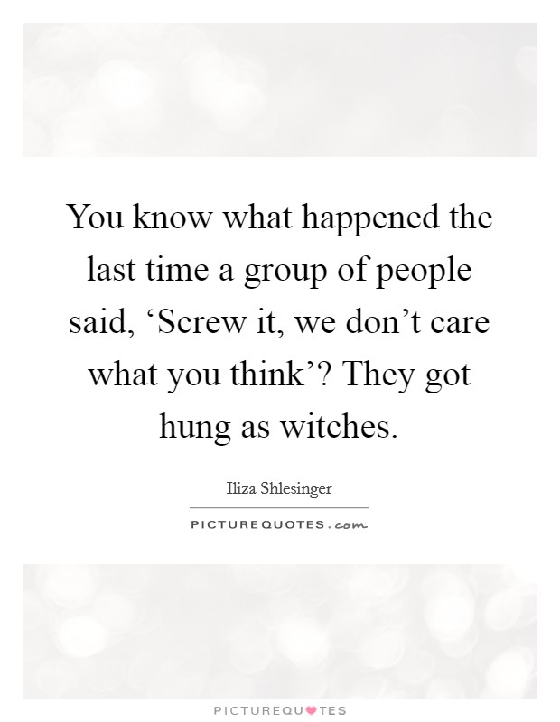You know what happened the last time a group of people said, 'Screw it, we don't care what you think'? They got hung as witches Picture Quote #1