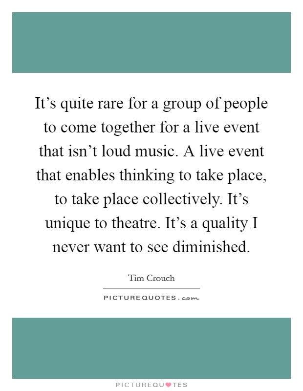 It's quite rare for a group of people to come together for a live event that isn't loud music. A live event that enables thinking to take place, to take place collectively. It's unique to theatre. It's a quality I never want to see diminished. Picture Quote #1