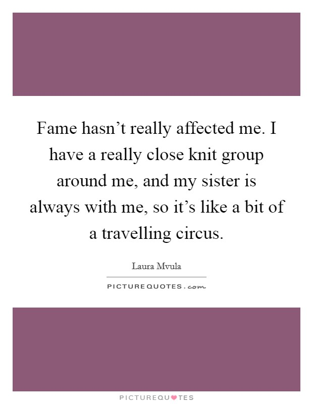 Fame hasn't really affected me. I have a really close knit group around me, and my sister is always with me, so it's like a bit of a travelling circus Picture Quote #1