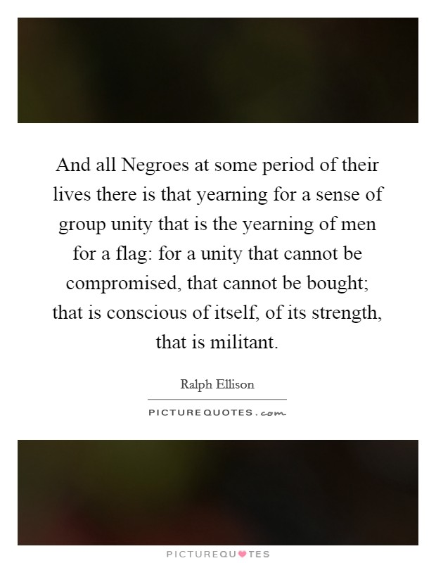 And all Negroes at some period of their lives there is that yearning for a sense of group unity that is the yearning of men for a flag: for a unity that cannot be compromised, that cannot be bought; that is conscious of itself, of its strength, that is militant Picture Quote #1