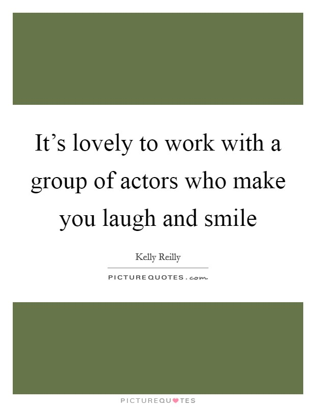 It's lovely to work with a group of actors who make you laugh and smile Picture Quote #1