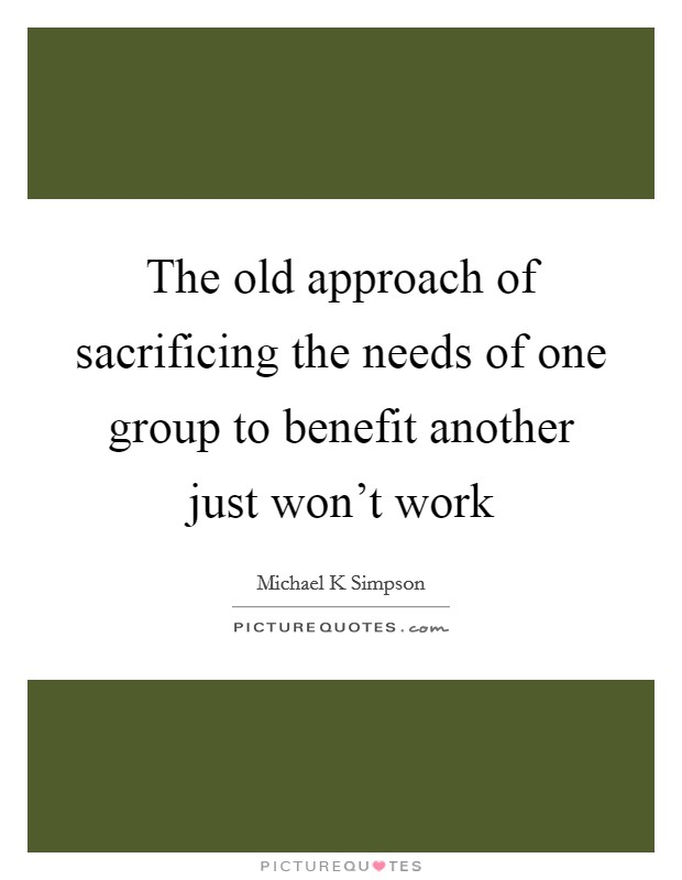 The old approach of sacrificing the needs of one group to benefit another just won't work Picture Quote #1