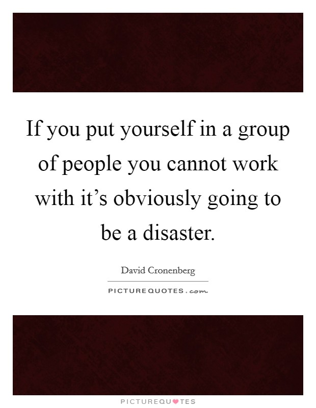 If you put yourself in a group of people you cannot work with it's obviously going to be a disaster. Picture Quote #1