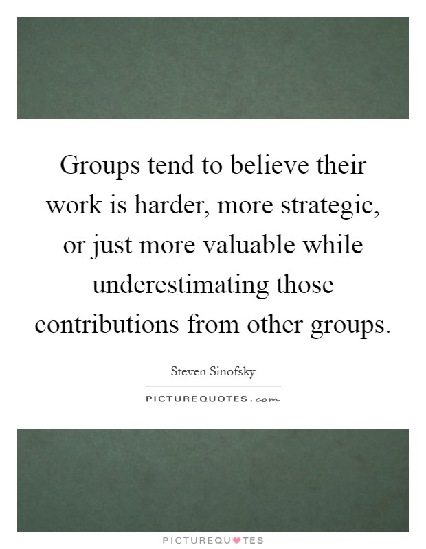 Groups tend to believe their work is harder, more strategic, or just more valuable while underestimating those contributions from other groups Picture Quote #1